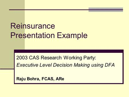 Reinsurance Presentation Example 2003 CAS Research Working Party: Executive Level Decision Making using DFA Raju Bohra, FCAS, ARe.