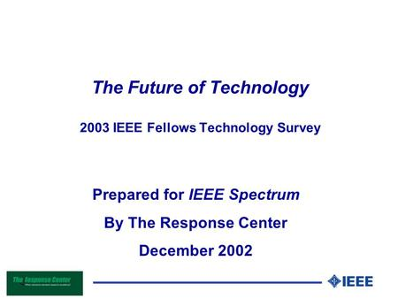 The Future of Technology 2003 IEEE Fellows Technology Survey Prepared for IEEE Spectrum By The Response Center December 2002.