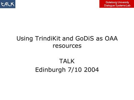 Goteborg University Dialogue Systems Lab Using TrindiKit and GoDiS as OAA resources TALK Edinburgh 7/10 2004.