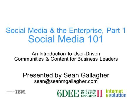 Social Media & the Enterprise, Part 1 Social Media 101 An Introduction to User-Driven Communities & Content for Business Leaders Presented by Sean Gallagher.