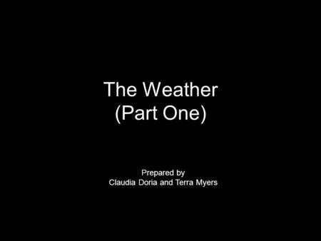 The Weather (Part One) Prepared by Claudia Doria and Terra Myers.