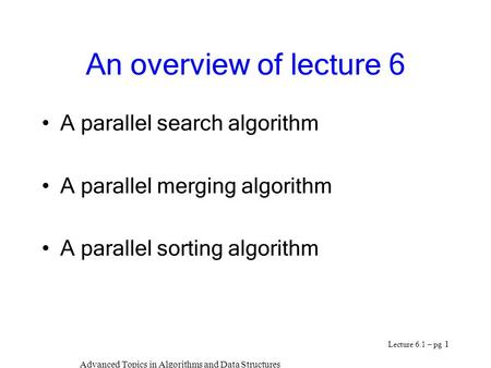 Advanced Topics in Algorithms and Data Structures Lecture 6.1 – pg 1 An overview of lecture 6 A parallel search algorithm A parallel merging algorithm.