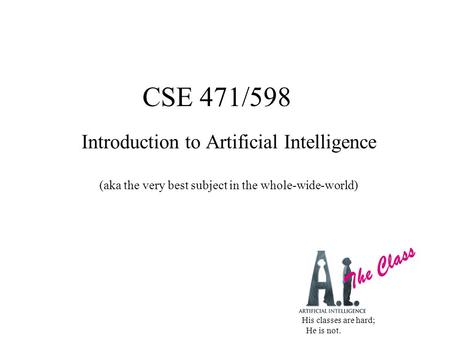 CSE 471/598 Introduction to Artificial Intelligence (aka the very best subject in the whole-wide-world) The Class His classes are hard; He is not.
