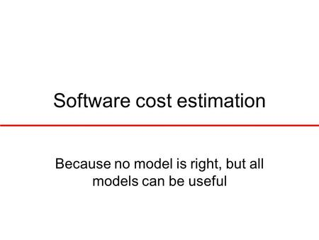 Software cost estimation Because no model is right, but all models can be useful.