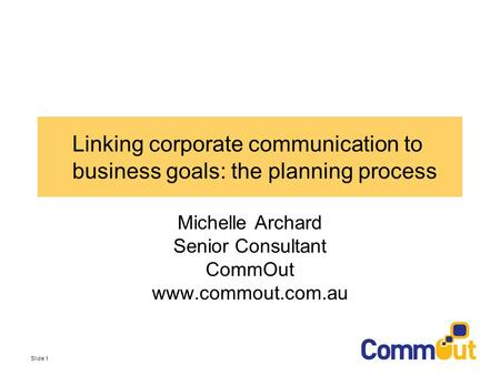 Slide 1 Linking corporate communication to business goals: the planning process Michelle Archard Senior Consultant CommOut www.commout.com.au.