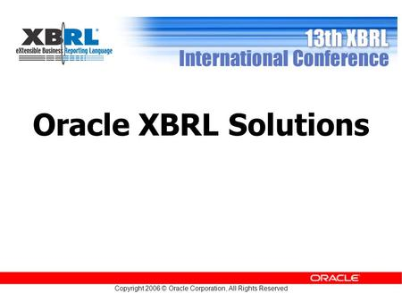 Copyright 2006 © Oracle Corporation, All Rights Reserved Oracle XBRL Solutions.
