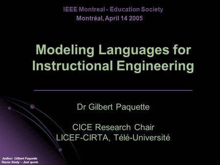 Author: Gilbert Paquette Reuse freely – Just quote Modeling Languages for Instructional Engineering _________________________________ Dr Gilbert Paquette.