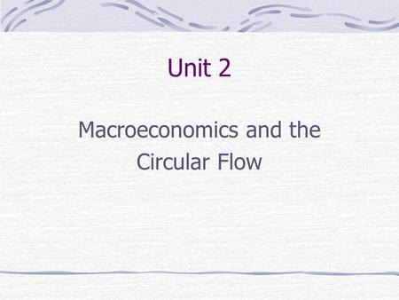 Unit 2 Macroeconomics and the Circular Flow. Macroeconomics The part of economics concerned with the economy as a whole; with such aggregates as the household,