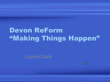 "Devon ReForm ""Making Things Happen"" Louise Clark."