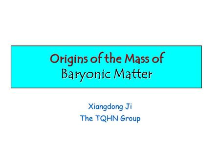 Origins of the Mass of Baryonic Matter Xiangdong Ji The TQHN Group.