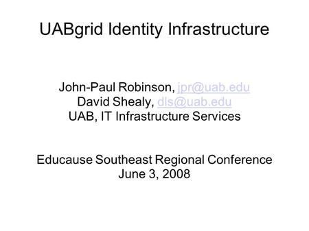 UABgrid Identity Infrastructure John-Paul Robinson, David Shealy, UAB, IT Infrastructure Services Educause.