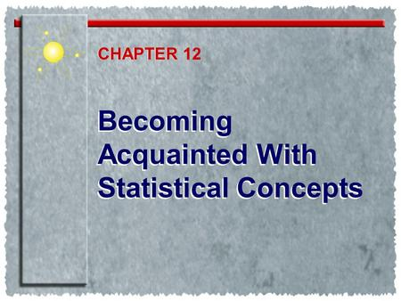Becoming Acquainted With Statistical Concepts CHAPTER CHAPTER 12.