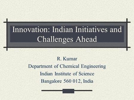 Innovation: Indian Initiatives and Challenges Ahead R. Kumar Department of Chemical Engineering Indian Institute of Science Bangalore 560 012, India.
