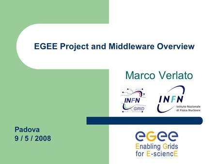 EGEE Project and Middleware Overview Marco Verlato Padova 9 / 5 / 2008.