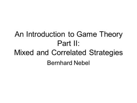 An Introduction to Game Theory Part II: Mixed and Correlated Strategies Bernhard Nebel.