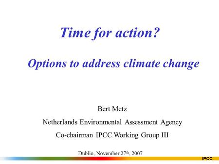 IPCC Time for action? Options to address climate change Bert Metz Netherlands Environmental Assessment Agency Co-chairman IPCC Working Group III Dublin,
