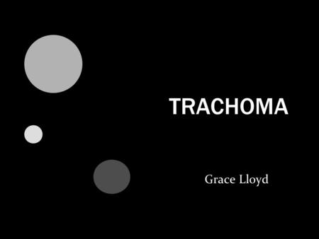 TRACHOMA Grace Lloyd. Did you know.. More than 8 million people are visually impaired or blind as a result of Trachoma. 2005 Statistics from International.
