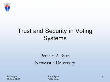 Edinburgh 12 June 2008 P Y A Ryan Prêt à Voter 1 Trust and Security in Voting Systems Peter Y A Ryan Newcastle University.