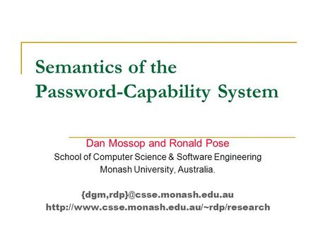 Semantics of the Password-Capability System Dan Mossop and Ronald Pose School of Computer Science & Software Engineering Monash University, Australia.