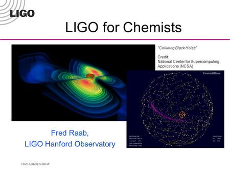 LIGO-G060033-00-W Colliding Black Holes Credit: National Center for Supercomputing Applications (NCSA) LIGO for Chemists Fred Raab, LIGO Hanford Observatory.