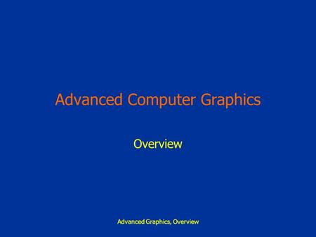Advanced Graphics, Overview Advanced Computer Graphics Overview.