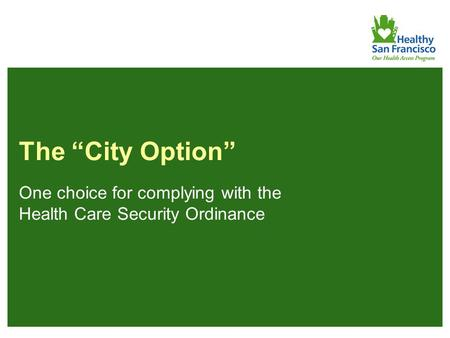 "1 The ""City Option"" One choice for complying with the Health Care Security Ordinance."