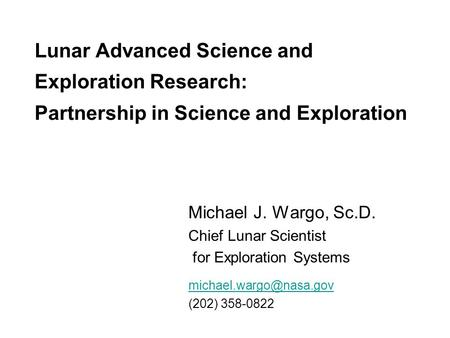 Lunar Advanced Science and Exploration Research: Partnership in Science and Exploration Michael J. Wargo, Sc.D. Chief Lunar Scientist for Exploration Systems.