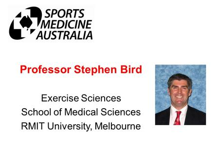 Professor Stephen Bird Exercise Sciences School of Medical Sciences RMIT University, Melbourne.
