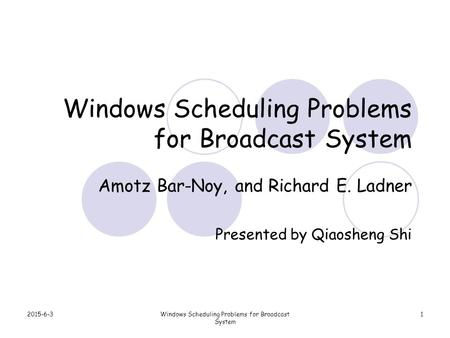 2015-6-3Windows Scheduling Problems for Broadcast System 1 Amotz Bar-Noy, and Richard E. Ladner Presented by Qiaosheng Shi.