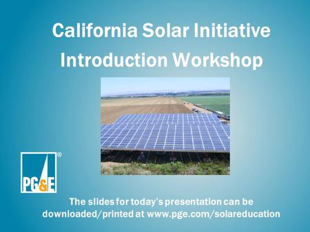 California <strong>Solar</strong> Initiative Introduction Workshop The slides for today's presentation can be downloaded/printed at www.pge.com/solareducation.