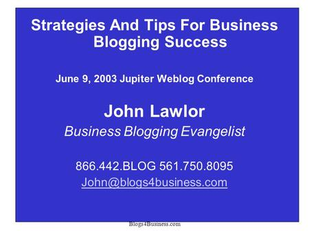 Copyright 2003 John Lawlor Blogs4Business.com 1 Strategies And Tips For Business Blogging Success June 9, 2003 Jupiter Weblog Conference John Lawlor Business.