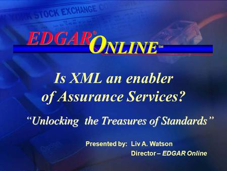 "Is XML an enabler of Assurance Services? ""Unlocking the Treasures of Standards"" EDGAR ® ® NLINE O O SM Presented by: Liv A. Watson Director – EDGAR Online."
