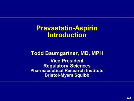 A-1 Pravastatin-Aspirin Introduction Todd Baumgartner, MD, MPH Vice President Regulatory Sciences Pharmaceutical Research Institute Bristol-Myers Squibb.