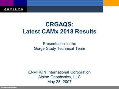 V:\corporate\marketing\overview.ppt CRGAQS: Latest CAMx 2018 Results Presentation to the Gorge Study Technical Team ENVIRON International Corporation Alpine.
