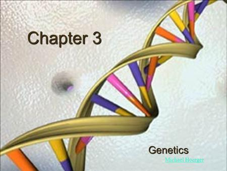 Chapter 3 Genetics Michael Hoerger. The Basics Nucleus: where most genetic material is stored, contains chromosomes Chromosomes: 46 (23 pairs), carry.