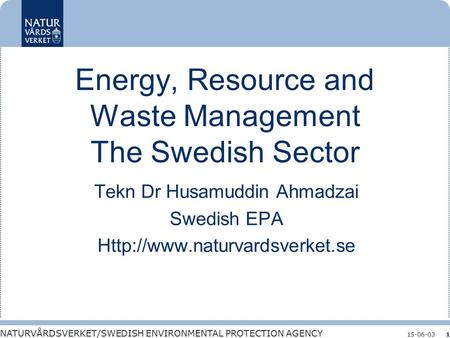 NATURVÅRDSVERKET/SWEDISH ENVIRONMENTAL PROTECTION AGENCY 15-06-031 Energy, Resource and Waste Management The Swedish Sector Tekn Dr Husamuddin Ahmadzai.