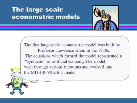 The large scale econometric models The first large-scale econometric model was built by Professor Lawrence Klein in the 1950s. The equations which formed.