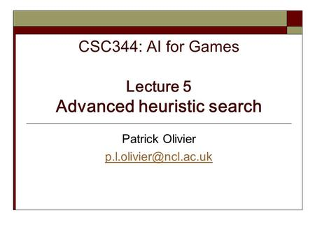CSC344: AI for Games Lecture 5 Advanced heuristic search Patrick Olivier
