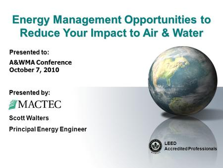 Energy Management Opportunities to Reduce Your Impact to Air & Water LEED Accredited Professionals Scott Walters Principal Energy Engineer A&WMA Conference.