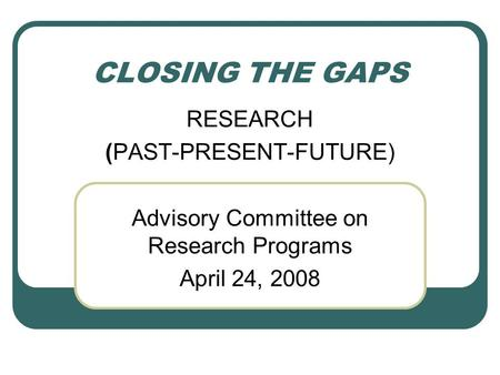 CLOSING THE GAPS RESEARCH (PAST-PRESENT-FUTURE) Advisory Committee on Research Programs April 24, 2008.