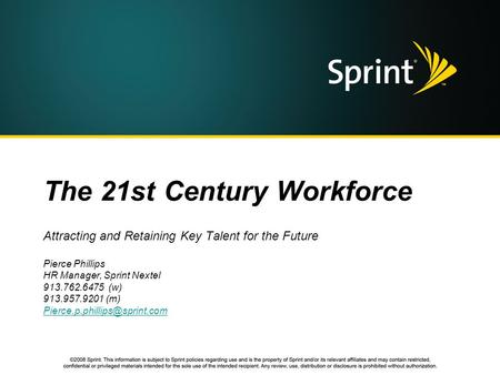 The 21st Century Workforce Attracting and Retaining Key Talent for the Future Pierce Phillips HR Manager, Sprint Nextel 913.762.6475 (w) 913.957.9201 (m)