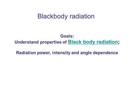 Blackbody radiation Goals: Understand properties of Black body radiation; Black body radiation Radiation power, intensity and angle dependence.