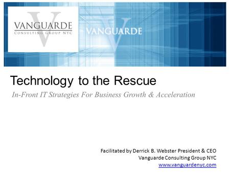 Technology to the Rescue Facilitated by Derrick B. Webster President & CEO Vanguarde Consulting Group NYC www.vanguardenyc.com In-Front IT Strategies For.
