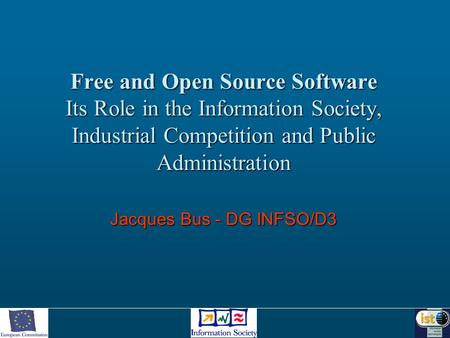 Free and Open Source Software Its Role in the Information Society, Industrial Competition and Public Administration Jacques Bus - DG INFSO/D3.