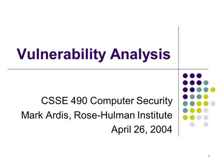 1 Vulnerability Analysis CSSE 490 Computer Security Mark Ardis, Rose-Hulman Institute April 26, 2004.