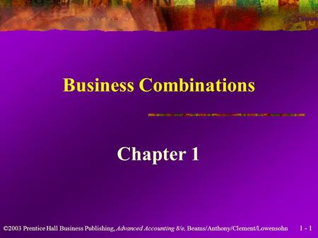 1 - 1 ©2003 Prentice Hall Business Publishing, Advanced Accounting 8/e, Beams/Anthony/Clement/Lowensohn Business Combinations Chapter 1.
