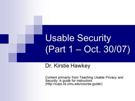 Usable Security (Part 1 – Oct. 30/07) Dr. Kirstie Hawkey Content primarily from Teaching Usable Privacy and Security: A guide for instructors (http://cups.cs.cmu.edu/course-guide/)