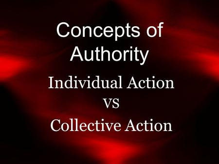 Concepts of Authority Individual Action VS Collective Action.