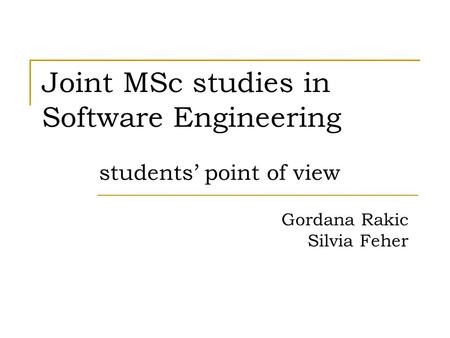 Joint MSc studies in Software Engineering students' point of view Gordana Rakic Silvia Feher.