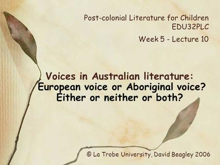 Post-colonial Literature for Children EDU32PLC Week 5 - Lecture 10 Voices in Australian literature: European voice or Aboriginal voice? Either or neither.